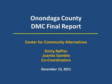Onondaga County DMC Final Report December 13, 2011 Center for Community Alternatives Emily NaPier Juanita Gamble Co-Coordinators.