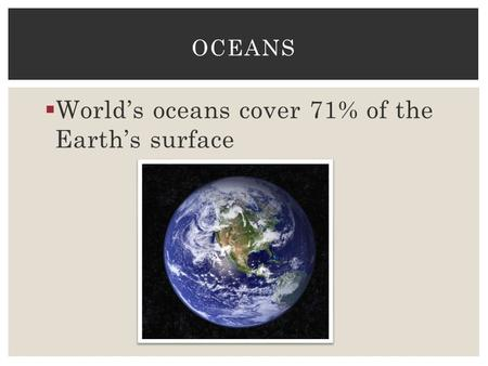  World's oceans cover 71% of the Earth's surface OCEANS.