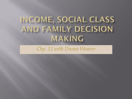 Chp. 12 with Duane Weaver.  Income and Spending  Social Class and Impacts  The Family Defined  Effects of Family Structure and Composition  The Family.