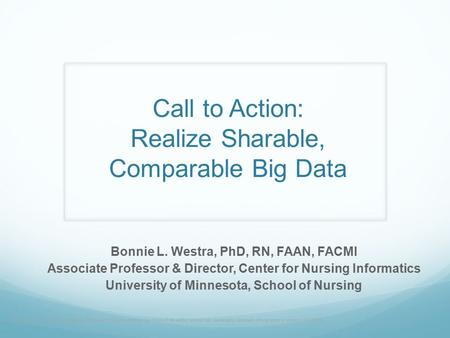 Call to Action: Realize Sharable, Comparable Big Data Bonnie L. Westra, PhD, RN, FAAN, FACMI Associate Professor & Director, Center for Nursing Informatics.