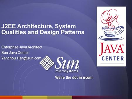 J2EE Architecture, System Qualities and Design Patterns Enterprise Java Architect Sun Java Center