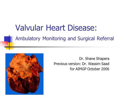 Valvular Heart Disease: Ambulatory Monitoring and Surgical Referral Dr. Shane Shapera Previous version: Dr. Wassim Saad for AIMGP October 2006.
