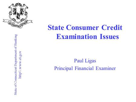 State of Connecticut Department of Banking http\\.www.ct.gov State Consumer Credit Examination Issues Paul Ligas Principal Financial Examiner.