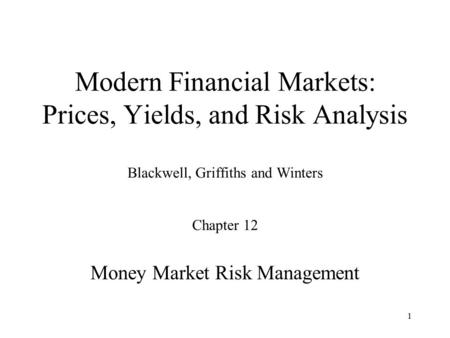 1 Modern Financial Markets: Prices, Yields, and Risk Analysis Blackwell, Griffiths and Winters Chapter 12 Money Market Risk Management.