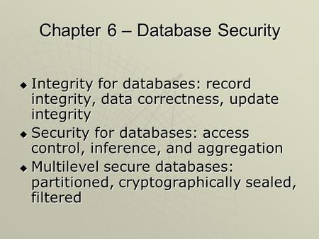 Chapter 6 – Database Security  Integrity for databases: record integrity, data correctness, update integrity  Security for databases: access control,