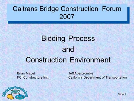 Slide 1 Caltrans Bridge Construction Forum 2007 Bidding Process and Construction Environment Brian Mapel FCI Constructors Inc. Jeff Abercrombie California.