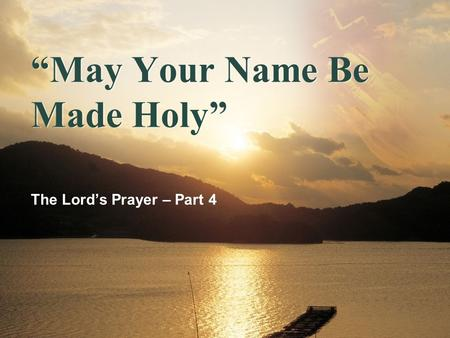 """May Your Name Be Made Holy"" The Lord's Prayer – Part 4."