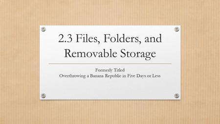 2.3 Files, Folders, and Removable Storage Formerly Titled Overthrowing a Banana Republic in Five Days or Less.
