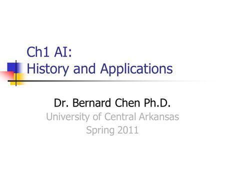 Ch1 AI: History and Applications Dr. Bernard Chen Ph.D. University of Central Arkansas Spring 2011.