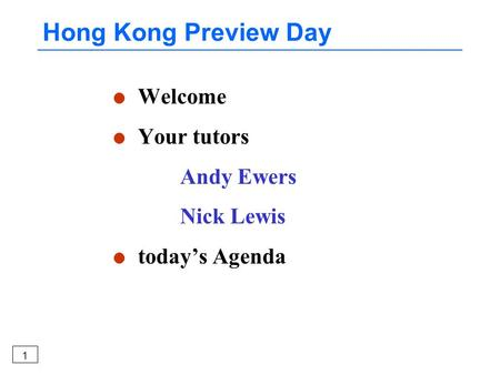 1 Hong Kong Preview Day l Welcome l Your tutors Andy Ewers Nick Lewis l today's Agenda.