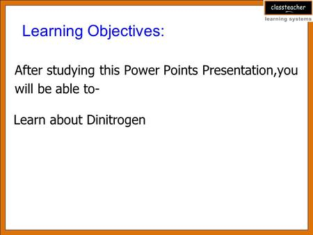 After studying this Power Points Presentation,you will be able to- Learning Objectives: Learn about Dinitrogen.