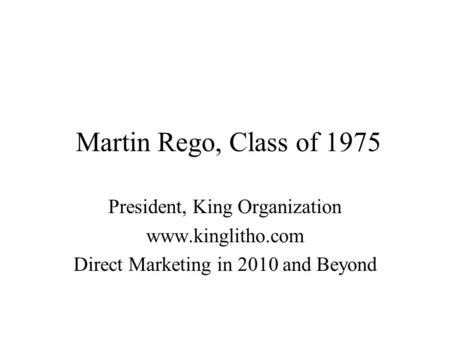 Martin Rego, Class of 1975 President, King Organization www.kinglitho.com Direct Marketing in 2010 and Beyond.