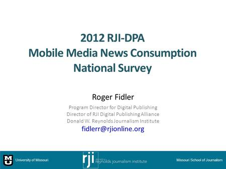 2012 RJI-DPA Mobile Media News Consumption National Survey Roger Fidler Program Director for Digital Publishing Director of RJI Digital Publishing Alliance.