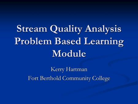 Stream <strong>Quality</strong> Analysis Problem Based Learning Module Kerry Hartman Fort Berthold Community College.
