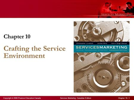 Copyright © 2008 Pearson Education Canada Services Marketing, Canadian Edition Chapter 10- 1 Chapter 10 Crafting the Service Environment.