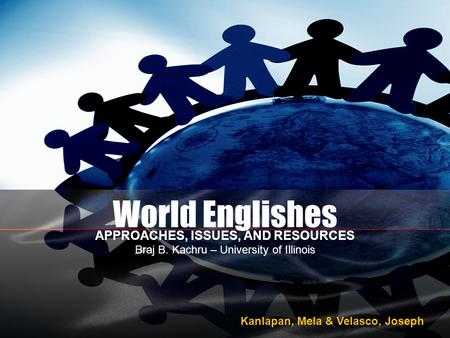 World Englishes APPROACHES, ISSUES, AND RESOURCES Braj B. Kachru – University of Illinois Kanlapan, Mela & Velasco, Joseph.