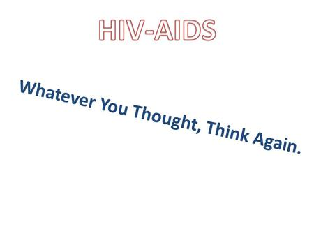 Whatever You Thought, Think Again.. A Very Delicate Virus Human Immunodeficiency Virus - HIV is full of contradictions – – Very fragile; fresh air destroys.