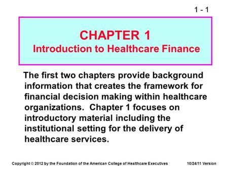 1 - 1 CHAPTER 1 Introduction to Healthcare Finance The first two chapters provide background information that creates the framework for financial decision.