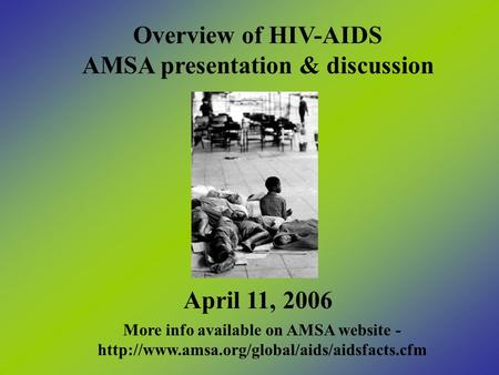 Overview of HIV-AIDS AMSA presentation & discussion April 11, 2006 More info available on AMSA website -