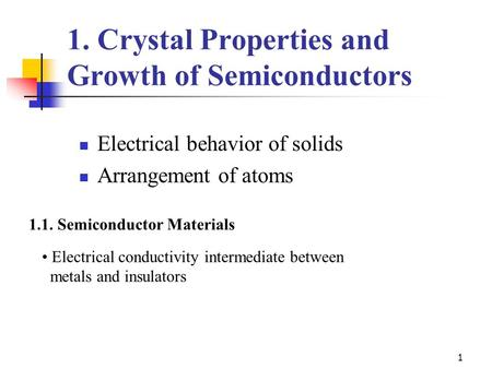 1 1. Crystal Properties and Growth of Semiconductors Electrical behavior of solids Arrangement of atoms 1.1. Semiconductor Materials Electrical conductivity.