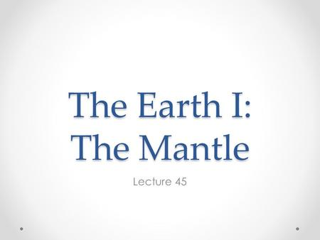 The Earth I: The Mantle Lecture 45. Structure of the Earth h (km) V 10 12 km 3 Mean ρ kg/m 3 Mass 10 24 kg Mass % Atmo- sphere 0.0000050.00009 Hydro-