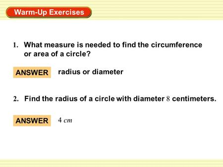 Warm-Up Exercises 1. What measure is needed to find the circumference or area of a circle? 2. Find the radius of a circle with diameter 8 centimeters.