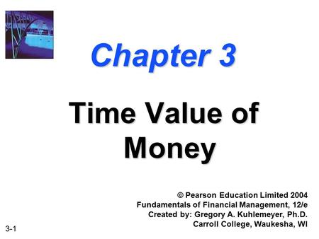 3-1 Chapter 3 Time Value of Money © Pearson Education Limited 2004 Fundamentals of Financial Management, 12/e Created by: Gregory A. Kuhlemeyer, Ph.D.