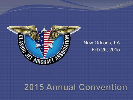 "New Orleans, LA Feb 26, 2015. Convention Attendees Dedicated Classic Jet Operators Never satisfied with ""Good Enough"" Involved, aware, in-touch, committed."
