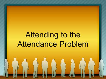 Attending to the Attendance Problem. Introduction OUR PURPOSE: NOT TO BERATE NOT TO EMBARRASS NOT TO INTIMIDATE OUR PURPOSE: NOT TO BERATE NOT TO EMBARRASS.