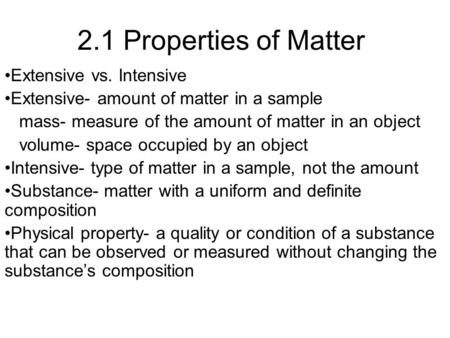 2.1 Properties of Matter Extensive vs. Intensive Extensive- amount of matter in a sample mass- measure of the amount of matter in an object volume- space.
