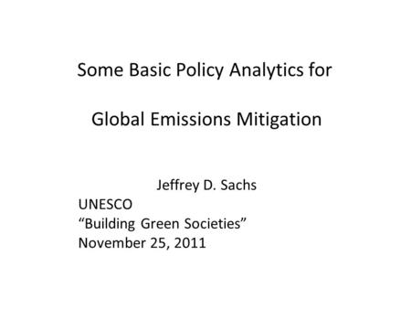 "Some Basic Policy Analytics for Global Emissions Mitigation Jeffrey D. Sachs UNESCO ""Building Green Societies"" November 25, 2011."