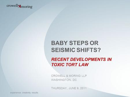 BABY STEPS OR SEISMIC SHIFTS? RECENT DEVELOPMENTS IN TOXIC TORT LAW CROWELL & MORING LLP WASHINGTON, DC THURSDAY, JUNE 9, 2011.