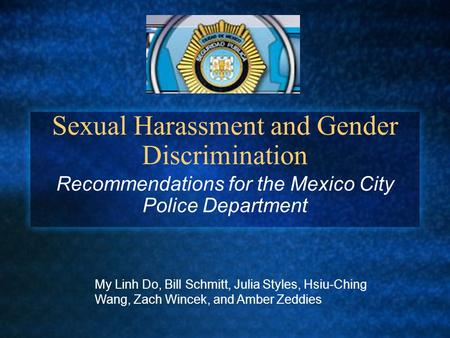 Sexual Harassment and Gender Discrimination Recommendations for the Mexico City Police Department My Linh Do, Bill Schmitt, Julia Styles, Hsiu-Ching Wang,