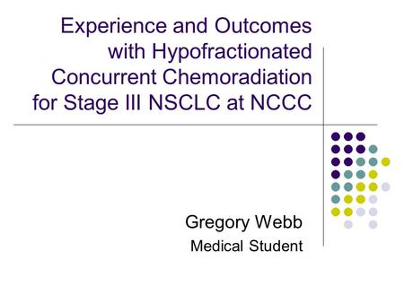 Experience and Outcomes with Hypofractionated Concurrent Chemoradiation for Stage III NSCLC at NCCC Gregory Webb Medical Student.