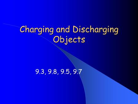 Charging and Discharging Objects 9.3, 9.8, 9.5, 9.7.