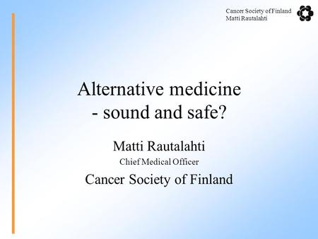 Cancer Society of Finland Matti Rautalahti Alternative medicine - sound and safe? Matti Rautalahti Chief Medical Officer Cancer Society of Finland.