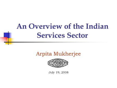 An Overview of the Indian Services Sector Arpita Mukherjee July 19, 2008.