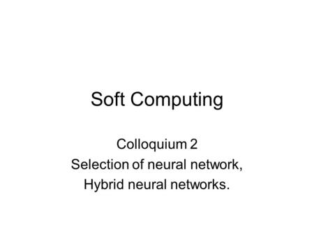 Soft Computing Colloquium 2 Selection of neural network, Hybrid neural networks.