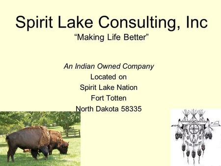 "Spirit Lake Consulting, Inc ""Making Life Better"" An Indian Owned Company Located on Spirit Lake Nation Fort Totten North Dakota 58335."