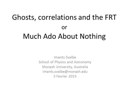 Ghosts, correlations and the FRT or Much Ado About Nothing Imants Svalbe School of Physics and Astronomy Monash University, Australia