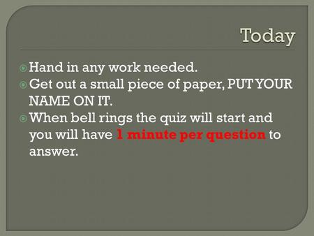  Hand in any work needed.  Get out a small piece of paper, PUT YOUR NAME ON IT.  When bell rings the quiz will start and you will have 1 minute per.
