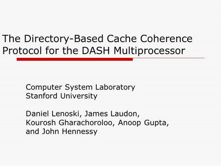 The Directory-Based Cache Coherence Protocol for the DASH Multiprocessor Computer System Laboratory Stanford University Daniel Lenoski, James Laudon, Kourosh.