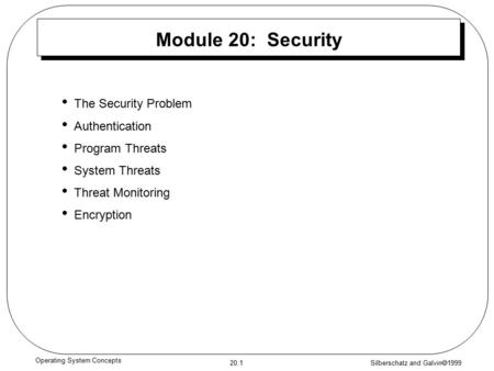 Silberschatz and Galvin  1999 20.1 Operating System Concepts Module 20: Security The Security Problem Authentication Program Threats System Threats Threat.