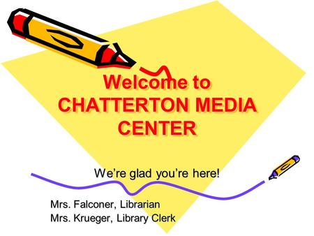 Welcome to CHATTERTON MEDIA CENTER We're glad you're here! Mrs. Falconer, Librarian Mrs. Krueger, Library Clerk.