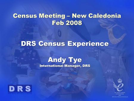 DRS Census Experience Andy Tye International Manager, DRS DRS Census Experience Andy Tye International Manager, DRS Census Meeting – New Caledonia Feb.