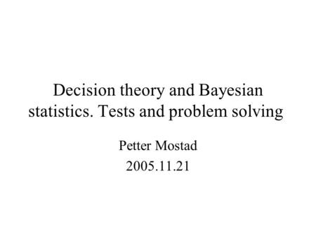 Decision theory and Bayesian statistics. Tests and problem solving Petter Mostad 2005.11.21.