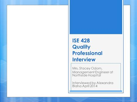 ISE 428 Quality Professional Interview Mrs. Stacey Odom, Management Engineer at Northside Hospital Interviewed by Alexandra Blaha April 2014.