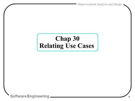 Software Engineering 1 Object-oriented Analysis and Design Chap 30 Relating Use Cases.