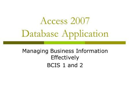 Access 2007 Database Application Managing Business Information Effectively BCIS 1 and 2.