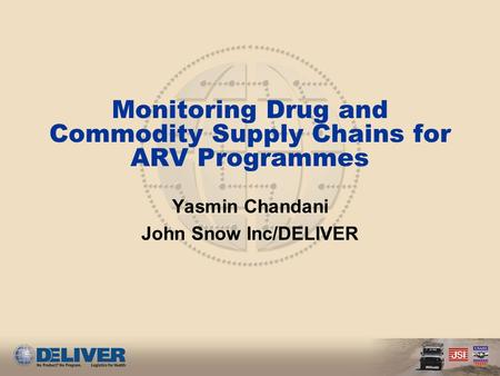 Monitoring Drug and Commodity Supply Chains for ARV Programmes Yasmin Chandani John Snow Inc/DELIVER.